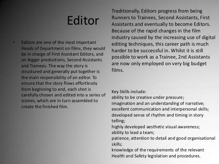 Editor<br />Traditionally, Editors progress from being Runners to Trainees, Second Assistants, First Assistants and eventu...