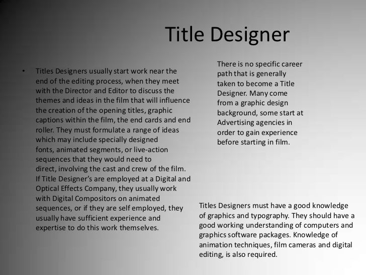 Title Designer<br />There is no specific career path that is generally taken to become a Title Designer. Many come from a ...