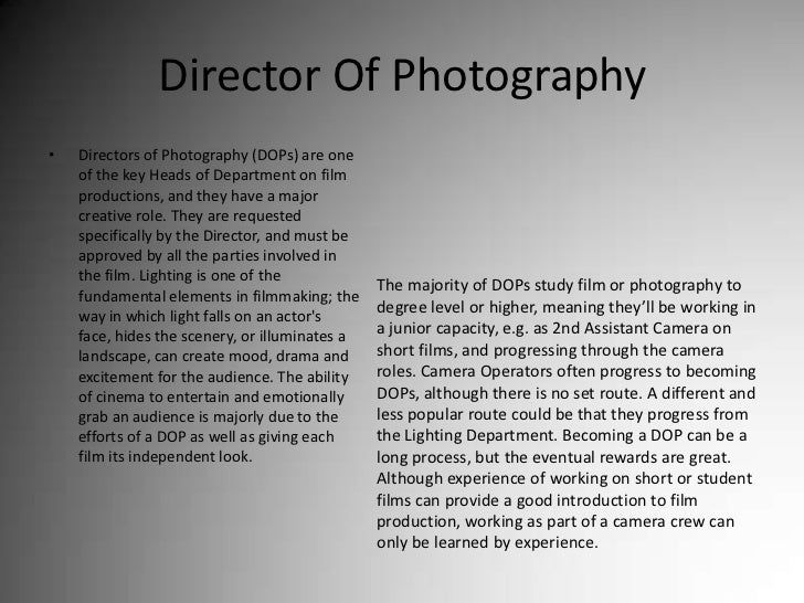 Director Of Photography<br />Directors of Photography (DOPs) are one of the key Heads of Department on film productions, a...