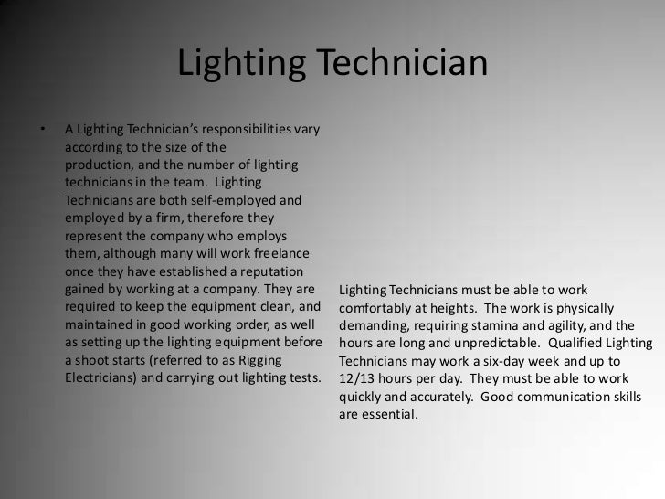 Lighting Technician<br />A Lighting Technician's responsibilities vary according to the size of the production, and the nu...