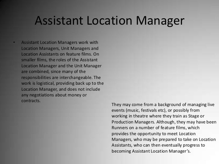 Assistant Location Manager<br />Assistant Location Managers work with Location Managers, Unit Managers and Location Assist...