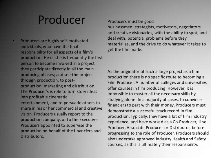 Producer<br />Producers must be good businessmen, strategists, motivators, negotiators and creative visionaries, with the ...