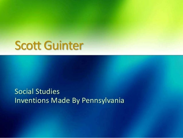 Scott Guinter  Social Studies Inventions Made By Pennsylvania