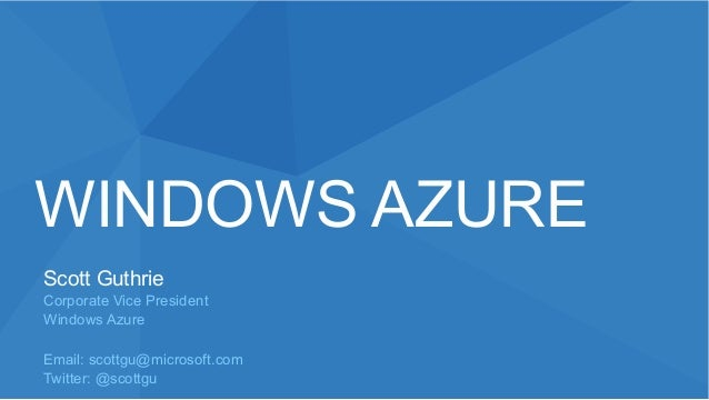 WINDOWS AZUREScott GuthrieCorporate Vice PresidentWindows AzureEmail: scottgu@microsoft.comTwitter: @scottgu