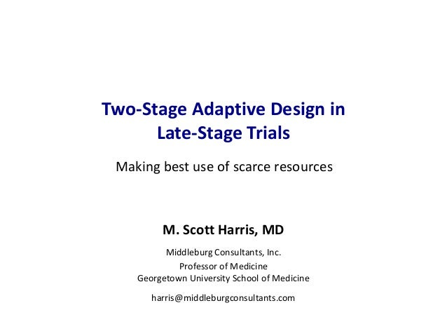 Two-Stage Adaptive Design in Late-Stage Trials M. Scott Harris, MD Middleburg Consultants, Inc. Professor of Medicine Geor...