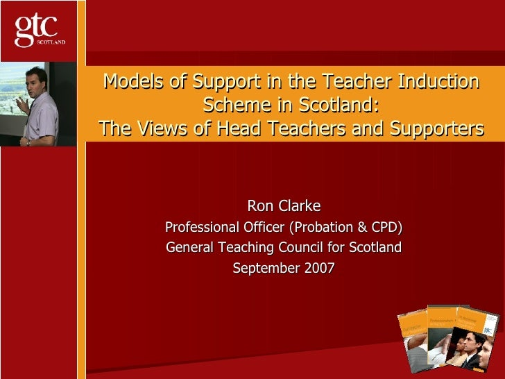Models of Support in the Teacher Induction Scheme in Scotland: The Views of Head Teachers and Supporters Ron Clarke Profes...