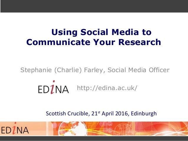 Using Social Media to Communicate Your Research Stephanie (Charlie) Farley, Social Media Officer http://edina.ac.uk/ Scott...