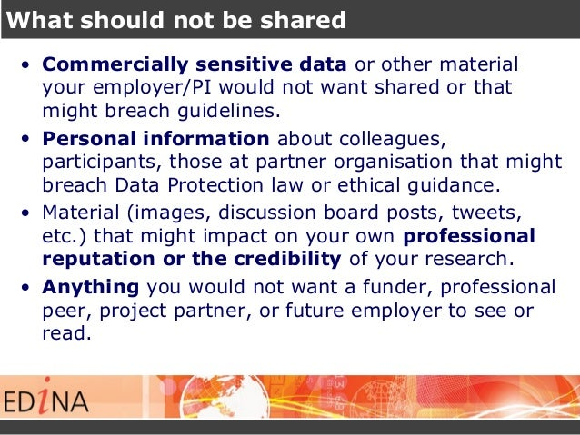 What should not be shared • Commercially sensitive data or other material your employer/PI would not want shared or that m...