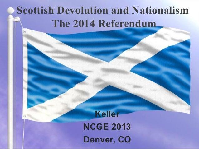 Scottish Devolution and Nationalism The 2014 Referendum Keller NCGE 2013 Denver, CO