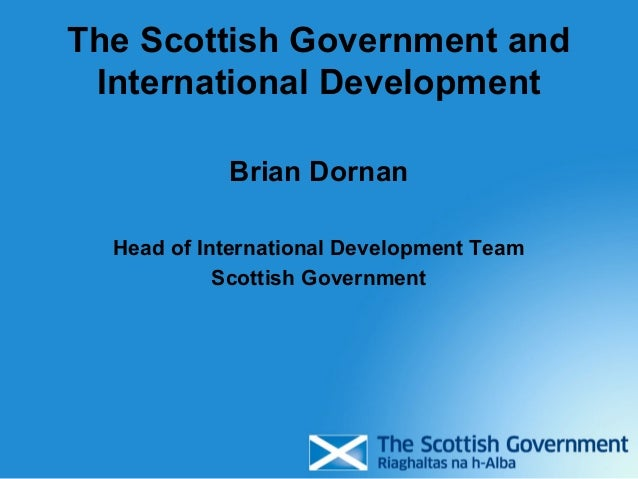 The Scottish Government and International Development            Brian Dornan  Head of International Development Team     ...