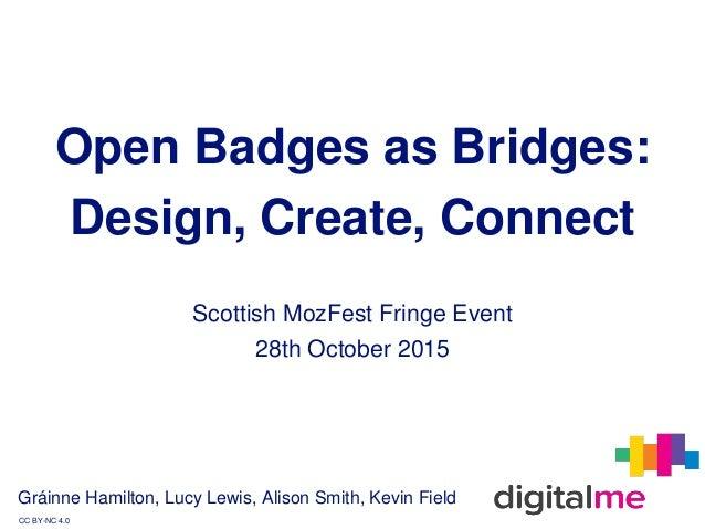 Open Badges as Bridges: Design, Create, Connect Gráinne Hamilton, Lucy Lewis, Alison Smith, Kevin Field CC BY-NC 4.0 Scott...