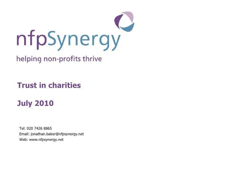 Trust in charities July 2010 <ul><li>Tel: 020 7426 8865 </li></ul><ul><li>Email: jonathan.baker@nfpsynergy.net </li></ul><...