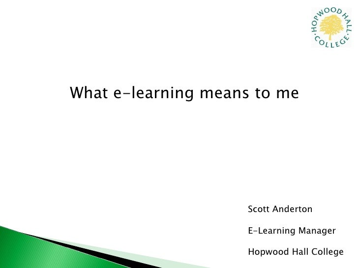 What e-learning means to me Scott Anderton E-Learning Manager Hopwood Hall College