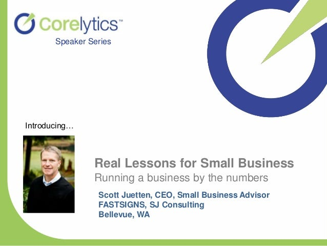 Real Lessons for Small Business Running a business by the numbers Speaker Series Scott Juetten, CEO, Small Business Adviso...