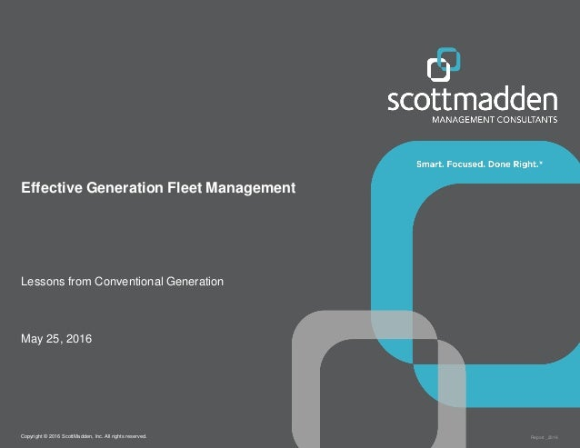 Copyright © 2016 ScottMadden, Inc. All rights reserved. Report _2016 Effective Generation Fleet Management Lessons from Co...