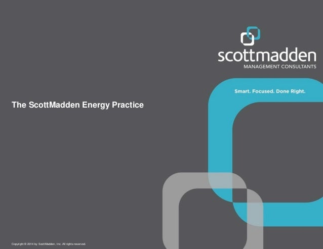 Copyright © 2014 by ScottMadden, Inc. All rights reserved. The ScottMadden Energy Practice