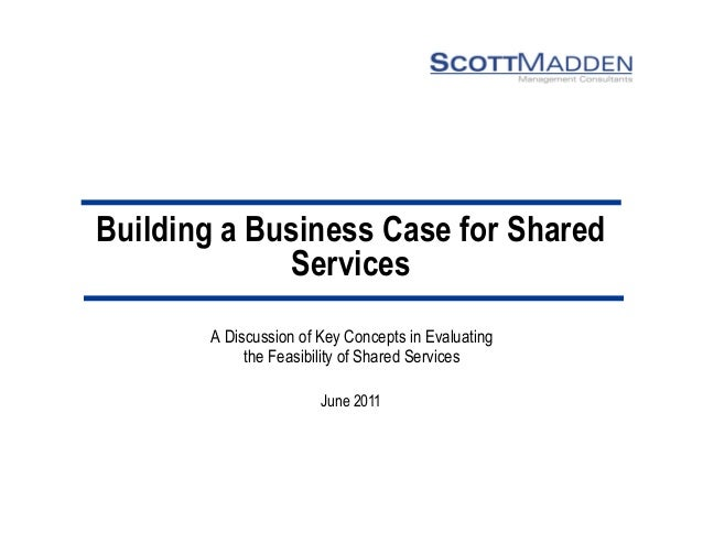 Building a Business Case for Shared Services  A Discussion of Key Concepts in Evaluating  the Feasibility of Shared Servic...