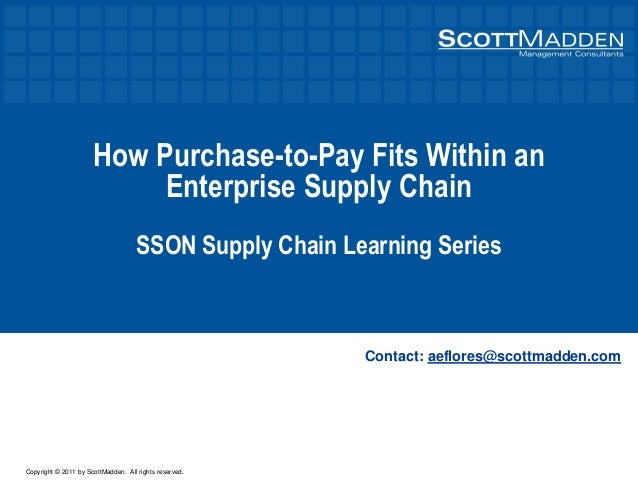 Copyright © 2011 by ScottMadden. All rights reserved. How Purchase-to-Pay Fits Within an Enterprise Supply Chain SSON Supp...
