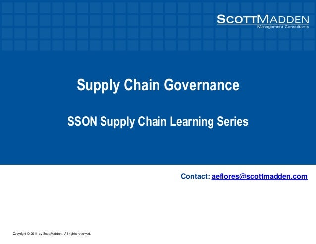 Copyright © 2011 by ScottMadden. All rights reserved. Supply Chain Governance SSON Supply Chain Learning Series Contact: a...