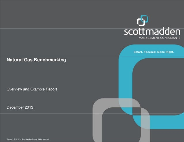 Natural Gas Benchmarking  Overview and Example Report  December 2013  Copyright © 2013 by ScottMadden, Inc. All rights res...