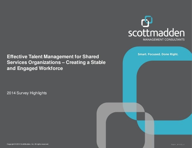 Copyright © 2014 ScottMadden, Inc. All rights reserved. Report _2014-02_v1 Effective Talent Management for Shared Services...