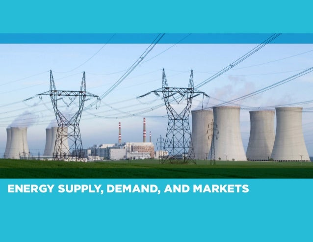 ENERGY SUPPLY, DEMAND, AND MARKETS