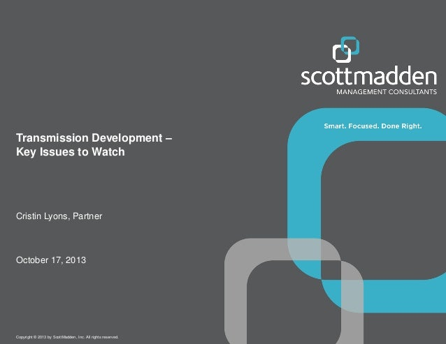 Transmission Development – Key Issues to Watch  Cristin Lyons, Partner  October 17, 2013  Copyright © 2013 by ScottMadden,...