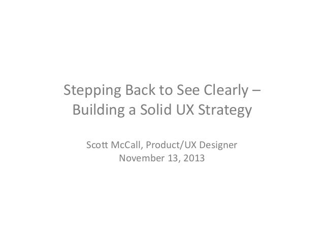 Stepping Back to See Clearly – Building a Solid UX Strategy Scott McCall, Product/UX Designer November 13, 2013