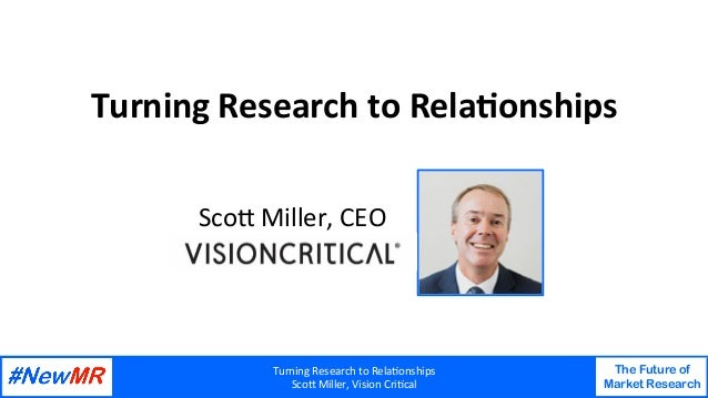Turning	Research	to	Rela1onships	 Sco4	Miller,	Vision	Cri1cal	 The Future of Market Research 	 	 Turning	Research	to	Rela1...