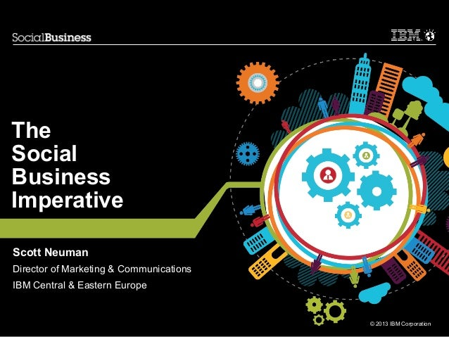 The Social Business Imperative Scott Neuman Director of Marketing & Communications IBM Central & Eastern Europe  © 2013 IB...