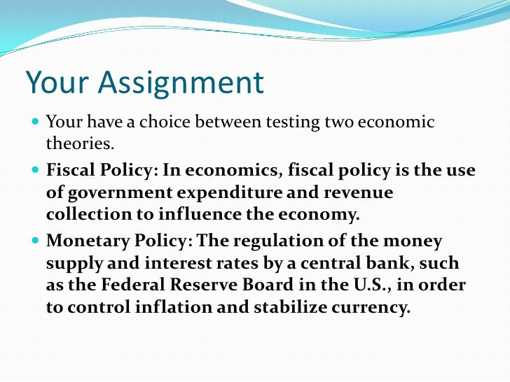 Your Assignment<br />Your have a choice between testing two economic theories. <br />Fiscal Policy: In economics, fiscal p...