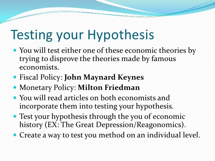 Testing your Hypothesis<br />You will test either one of these economic theories by trying to disprove the theories made b...