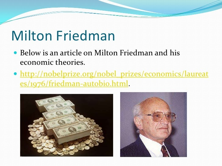 Milton Friedman<br />Below is an article on Milton Friedman and his economic theories. <br />http://nobelprize.org/nobel_p...