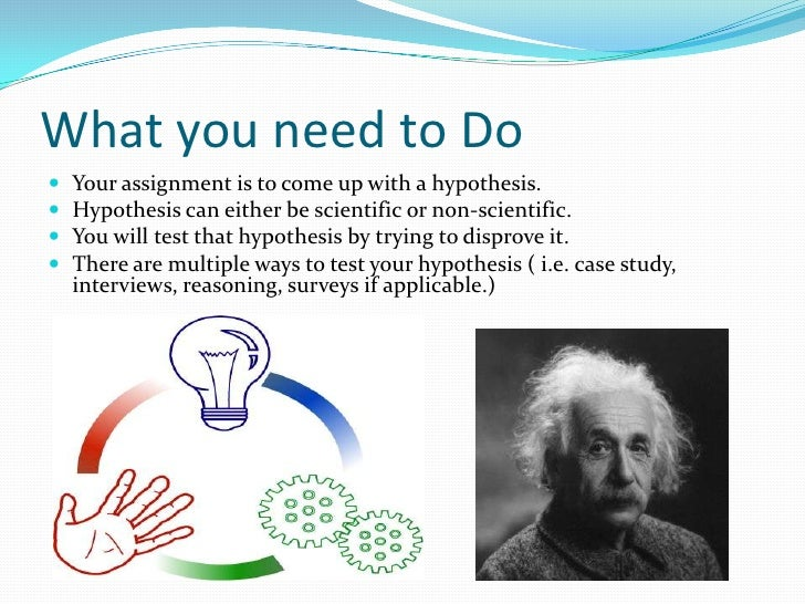 What you need to Do<br />Your assignment is to come up with a hypothesis. <br />Hypothesis can either be scientific or non...