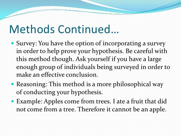 Methods Continued… <br />Survey: You have the option of incorporating a survey in order to help prove your hypothesis. Be ...