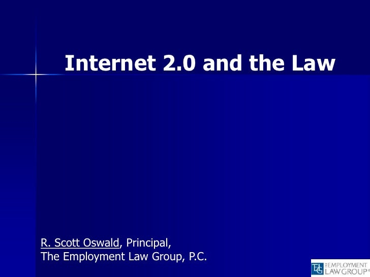 Internet 2.0 and the Law     R. Scott Oswald, Principal, The Employment Law Group, P.C.