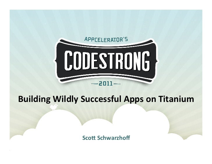 Building	  Wildly	  Successful	  Apps	  on	  Titanium	                        Sco7	  Schwarzhoff