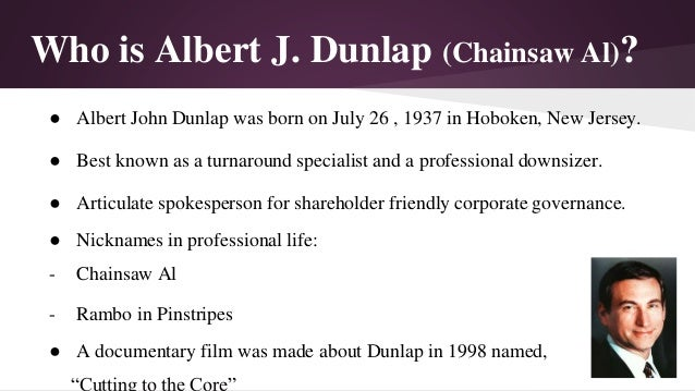 "chainsaw al dunlap Sunbeam corporation: ""chainsaw al,"" greed, and recovery  michael price and michael steinhardt hired al dunlap as the ceo and chairman of the board for."