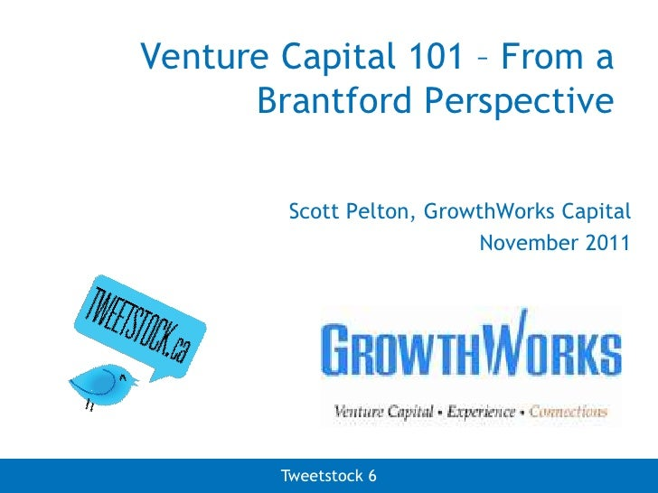 Venture Capital 101 – From a      Brantford Perspective        Scott Pelton, GrowthWorks Capital                          ...