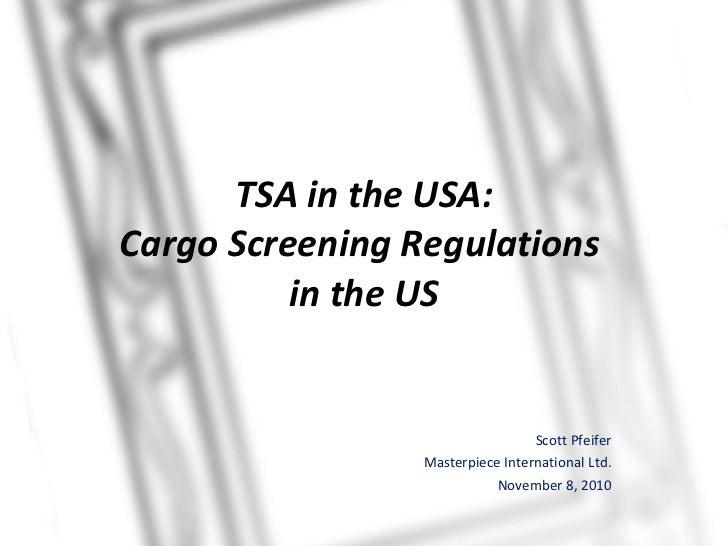 TSA in the USA: Cargo Screening Regulations  in the US Scott Pfeifer Masterpiece International Ltd. November 8, 2010