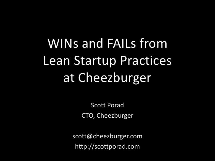 WINs and FAILs fromLean Startup Practices   at Cheezburger        Scott Porad      CTO, Cheezburger    scott@cheezburger.c...