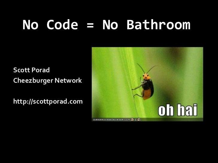 No Code = No Bathroom<br />Scott Porad<br />Cheezburger Network<br />http://scottporad.com<br />