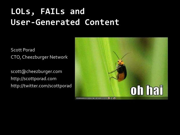LOLs, FAILs and User-Generated Content<br />Scott Porad<br />CTO, Cheezburger Network<br />scott@cheezburger.com<br />http...