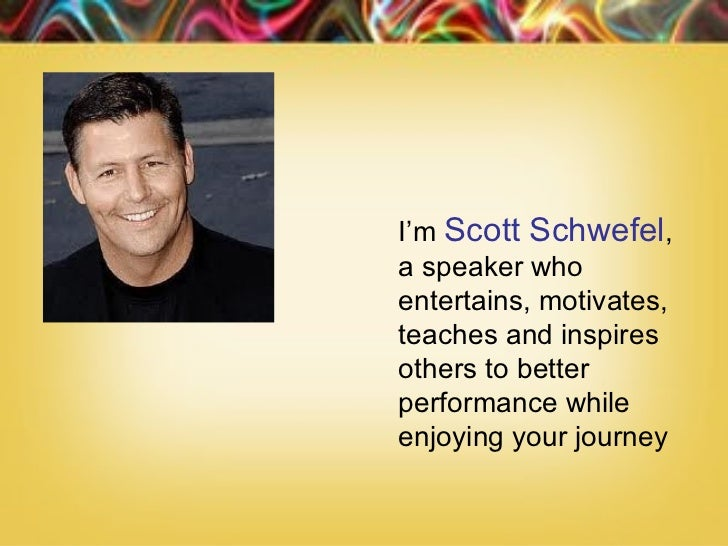 •    I'm Scott Schwefel,    a speaker who    entertains, motivates,    teaches and inspires    others to better    perform...
