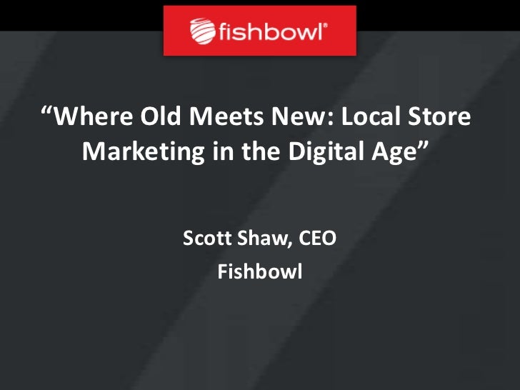 """""""Where Old Meets New: Local Store  Marketing in the Digital Age""""          Scott Shaw, CEO             Fishbowl"""