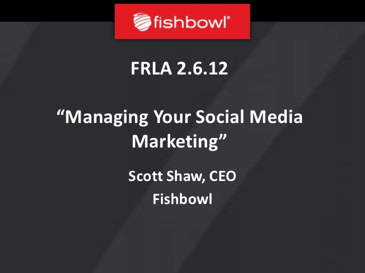 "FRLA 2.6.12""Managing Your Social Media       Marketing""       Scott Shaw, CEO          Fishbowl"