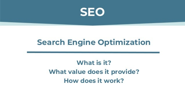 Search Engine Optimization What is it? What value does it provide? How does it work? SEO