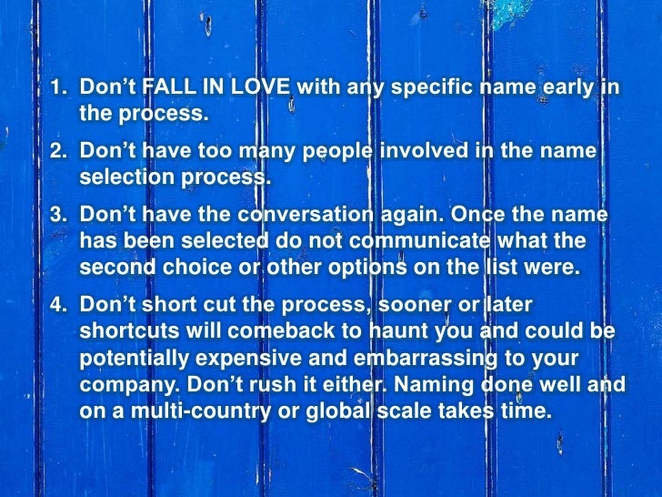 Don't FALL IN LOVE with any specific name early in the process.<br />Don't have too many people involved in the name selec...