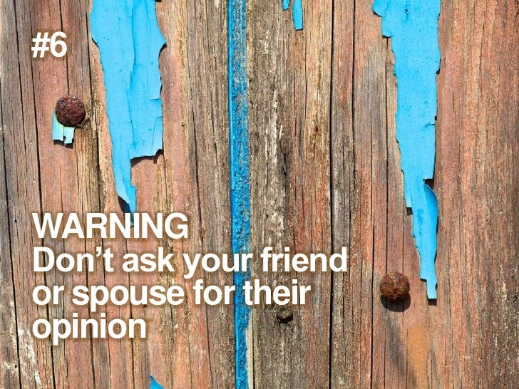 #6<br />WARNING<br />Don't ask your friend <br />or spouse for their <br />opinion<br />