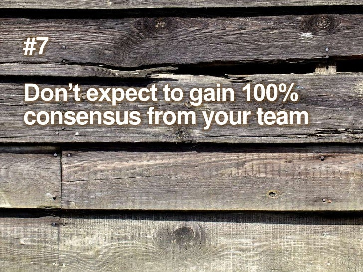 #7<br />Don't expect to gain 100% consensus from your team<br />
